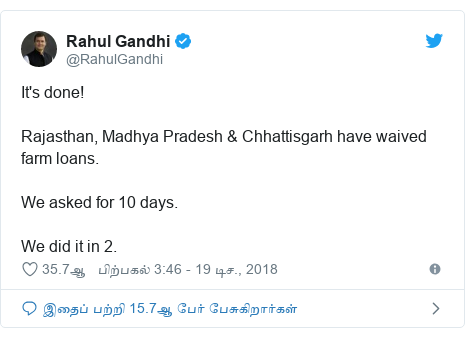 டுவிட்டர் இவரது பதிவு @RahulGandhi: It's done! Rajasthan, Madhya Pradesh & Chhattisgarh have waived farm loans.We asked for 10 days. We did it in 2.