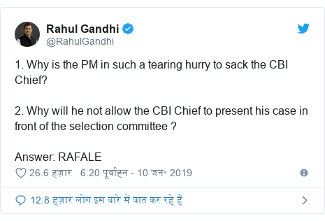 ट्विटर पोस्ट @RahulGandhi: 1. Why is the PM in such a tearing hurry to sack the CBI Chief? 2. Why will he not allow the CBI Chief to present his case in front of the selection committee ? Answer  RAFALE
