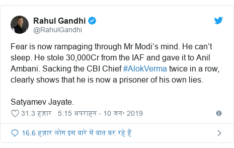 ट्विटर पोस्ट @RahulGandhi: Fear is now rampaging through Mr Modi's mind. He can't sleep. He stole 30,000Cr from the IAF and gave it to Anil Ambani. Sacking the CBI Chief #AlokVerma twice in a row, clearly shows that he is now a prisoner of his own lies.Satyamev Jayate.