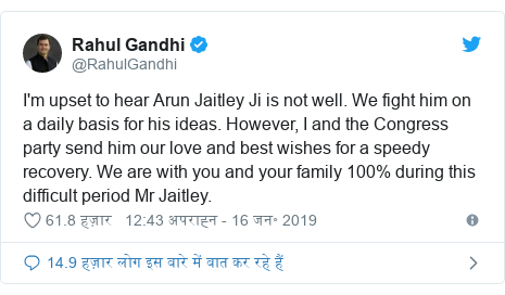 ट्विटर पोस्ट @RahulGandhi: I'm upset to hear Arun Jaitley Ji is not well. We fight him on a daily basis for his ideas. However, I and the Congress party send him our love and best wishes for a speedy recovery. We are with you and your family 100% during this difficult period Mr Jaitley.