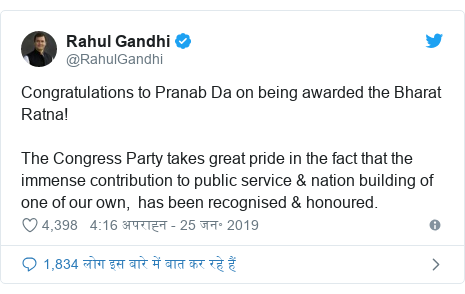 ट्विटर पोस्ट @RahulGandhi: Congratulations to Pranab Da on being awarded the Bharat Ratna! The Congress Party takes great pride in the fact that the immense contribution to public service & nation building of one of our own,  has been recognised & honoured.