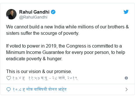 Twitter post by @RahulGandhi: We cannot build a new India while millions of our brothers & sisters suffer the scourge of poverty. If voted to power in 2019, the Congress is committed to a Minimum Income Guarantee for every poor person, to help eradicate poverty & hunger. This is our vision & our promise.