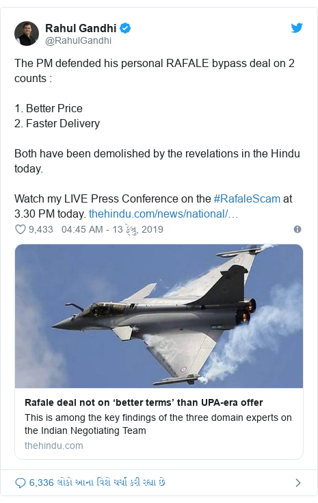 Twitter post by @RahulGandhi: The PM defended his personal RAFALE bypass deal on 2 counts   1. Better Price 2. Faster Delivery Both have been demolished by the revelations in the Hindu today. Watch my LIVE Press Conference on the #RafaleScam at 3.30 PM today.
