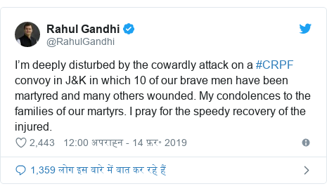 ट्विटर पोस्ट @RahulGandhi: I'm deeply disturbed by the cowardly attack on a #CRPF convoy in J&K in which 10 of our brave men have been martyred and many others wounded. My condolences to the families of our martyrs. I pray for the speedy recovery of the injured.