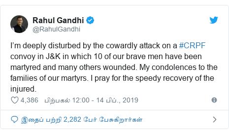 டுவிட்டர் இவரது பதிவு @RahulGandhi: I'm deeply disturbed by the cowardly attack on a #CRPF convoy in J&K in which 10 of our brave men have been martyred and many others wounded. My condolences to the families of our martyrs. I pray for the speedy recovery of the injured.