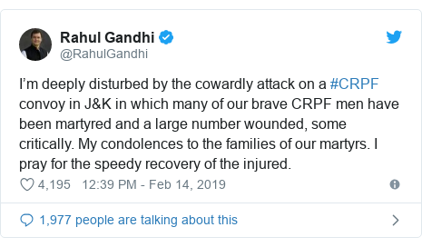 Twitter post by @RahulGandhi: I'm deeply disturbed by the cowardly attack on a #CRPF convoy in J&K in which many of our brave CRPF men have been martyred and a large number wounded, some critically. My condolences to the families of our martyrs. I pray for the speedy recovery of the injured.