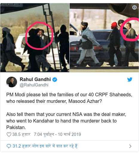 ट्विटर पोस्ट @RahulGandhi: PM Modi please tell the families of our 40 CRPF Shaheeds, who released their murderer, Masood Azhar? Also tell them that your current NSA was the deal maker, who went to Kandahar to hand the murderer back to Pakistan.