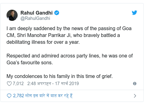 ट्विटर पोस्ट @RahulGandhi: I am deeply saddened by the news of the passing of Goa CM, Shri Manohar Parrikar Ji, who bravely battled a debilitating illness for over a year. Respected and admired across party lines, he was one of Goa's favourite sons. My condolences to his family in this time of grief.
