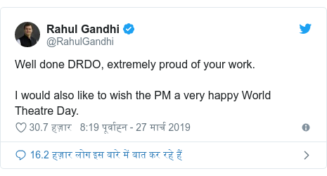 ट्विटर पोस्ट @RahulGandhi: Well done DRDO, extremely proud of your work. I would also like to wish the PM a very happy World Theatre Day.