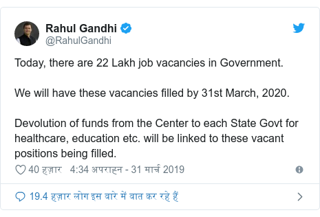 ट्विटर पोस्ट @RahulGandhi: Today, there are 22 Lakh job vacancies in Government. We will have these vacancies filled by 31st March, 2020. Devolution of funds from the Center to each State Govt for healthcare, education etc. will be linked to these vacant positions being filled.