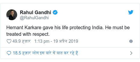 ट्विटर पोस्ट @RahulGandhi: Hemant Karkare gave his life protecting India. He must be treated with respect.