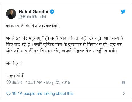 Twitter post by @RahulGandhi: कांग्रेस पार्टी के प्रिय कार्यकर्ताओं ,अगले 24 घंटे महत्वपूर्ण हैं। सतर्क और चौकन्ना रहें। डरे नहीं। आप सत्य के लिए लड़ रहे हैं । फर्जी एग्जिट पोल के दुष्प्रचार से निराश न हो। खुद पर और कांग्रेस पार्टी पर विश्वास रखें, आपकी मेहनत बेकार नहीं जाएगी।जय हिन्द।राहुल गांधी