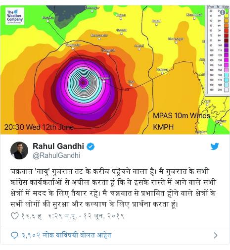 Twitter post by @RahulGandhi: चक्रवात 'वायु' गुजरात तट के करीब पहुँचने वाला है। मै गुजरात के सभी कांग्रेस कार्यकर्ताओं से अपील करता हूं कि वे इसके रास्ते में आने वाले सभी क्षेत्रों में मदद के लिए तैयार रहे। मै चक्रवात से प्रभावित होने वाले क्षेत्रों के सभी लोगों की सुरक्षा और कल्याण के लिए प्रार्थना करता हूं।