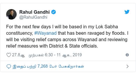 டுவிட்டர் இவரது பதிவு @RahulGandhi: For the next few days I will be based in my Lok Sabha constituency, #Wayanad that has been ravaged by floods. I will be visiting relief camps across Wayanad and reviewing relief measures with District & State officials.