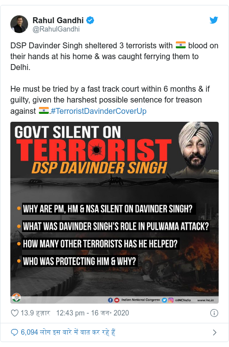 ट्विटर पोस्ट @RahulGandhi: DSP Davinder Singh sheltered 3 terrorists with 🇮🇳 blood on their hands at his home & was caught ferrying them to Delhi. He must be tried by a fast track court within 6 months & if guilty, given the harshest possible sentence for treason against 🇮🇳.#TerroristDavinderCoverUp