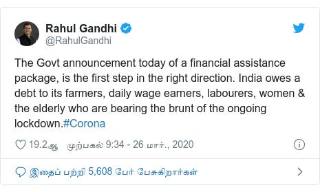டுவிட்டர் இவரது பதிவு @RahulGandhi: The Govt announcement today of a financial assistance package, is the first step in the right direction. India owes a debt to its farmers, daily wage earners, labourers, women & the elderly who are bearing the brunt of the ongoing lockdown.#Corona
