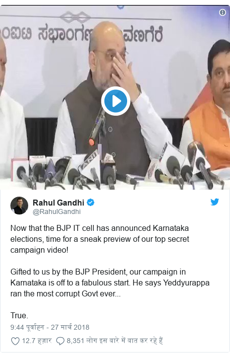 ट्विटर पोस्ट @RahulGandhi: Now that the BJP IT cell has announced Karnataka elections, time for a sneak preview of our top secret campaign video!Gifted to us by the BJP President, our campaign in Karnataka is off to a fabulous start. He says Yeddyurappa ran the most corrupt Govt ever...True.