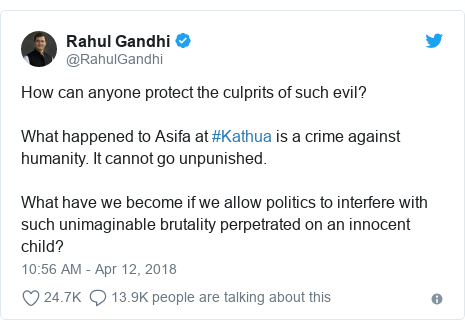 Twitter post by @RahulGandhi: How can anyone protect the culprits of such evil?What happened to Asifa at #Kathua is a crime against humanity. It cannot go unpunished. What have we become if we allow politics to interfere with such unimaginable brutality perpetrated on an innocent child?