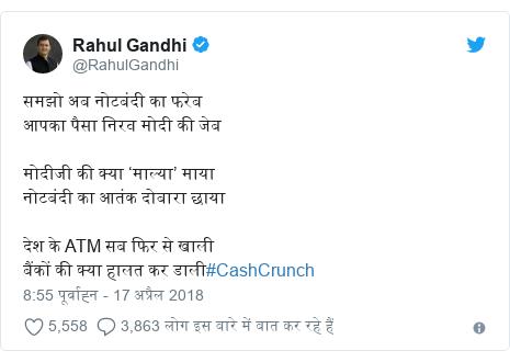 ट्विटर पोस्ट @RahulGandhi: समझो अब नोटबंदी का फरेबआपका पैसा निरव मोदी की जेब मोदीजी की क्या 'माल्या' मायानोटबंदी का आतंक दोबारा छायादेश के ATM सब फिर से खालीबैंकों की क्या हालत कर डाली#CashCrunch