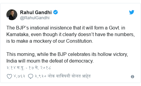 Twitter post by @RahulGandhi: The BJP's irrational insistence that it will form a Govt. in Karnataka, even though it clearly doesn't have the numbers, is to make a mockery of our Constitution. This morning, while the BJP celebrates its hollow victory, India will mourn the defeat of democracy.