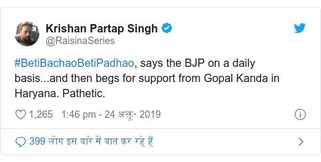 ट्विटर पोस्ट @RaisinaSeries: #BetiBachaoBetiPadhao, says the BJP on a daily basis...and then begs for support from Gopal Kanda in Haryana. Pathetic.