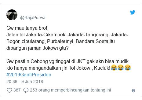 Twitter pesan oleh @RajaPurwa: Gw mau tanya bro! Jalan tol Jakarta-Cikampek, Jakarta-Tangerang, Jakarta-Bogor, cipularang, Purbaleunyi, Bandara Soeta itu dibangun jaman Jokowi gtu? Gw pastiin Cebong yg tinggal di JKT gak akn bisa mudik klo hanya mengandalkan jln Tol Jokowi, Kucluk!😂😂😂#2019GantiPresiden