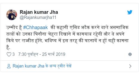 ट्विटर पोस्ट @Rajankumarjha11: उम्मीद है #Chhapaak  की कहानी एसिड अटैक करने वाले असमाजिक तत्वों को उनका घिनौना चेहरा दिखाने में कामयाब रहेगी और वे अपने किये पर लज्जीत होंगे. भविष्य में इस तरह की घटनायें न हों यही कामना है.