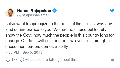 Twitter හි @RajapaksaNamal කළ පළකිරීම: I also want to apologize to the public if this protest was any kind of hinderance to you. We had no choice but to truly show the Govt. how much the people in this country long for change. Our fight will continue until we secure their right to chose their leaders democratically.