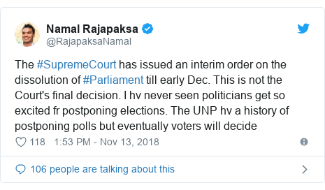 Twitter post by @RajapaksaNamal: The #SupremeCourt has issued an interim order on the dissolution of #Parliament till early Dec. This is not the Court's final decision. I hv never seen politicians get so excited fr postponing elections. The UNP hv a history of postponing polls but eventually voters will decide