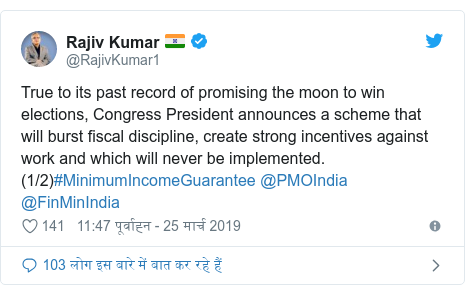 ट्विटर पोस्ट @RajivKumar1: True to its past record of promising the moon to win elections, Congress President announces a scheme that will burst fiscal discipline, create strong incentives against work and which will never be implemented. (1/2)#MinimumIncomeGuarantee @PMOIndia @FinMinIndia