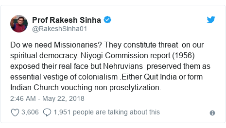 Twitter post by @RakeshSinha01: Do we need Missionaries? They constitute threat  on our spiritual democracy. Niyogi Commission report (1956) exposed their real face but Nehruvians  preserved them as essential vestige of colonialism .Either Quit India or form Indian Church vouching non proselytization.