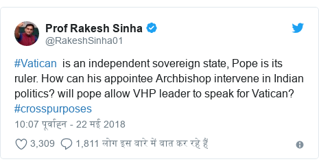 ट्विटर पोस्ट @RakeshSinha01: #Vatican  is an independent sovereign state, Pope is its ruler. How can his appointee Archbishop intervene in Indian politics? will pope allow VHP leader to speak for Vatican? #crosspurposes
