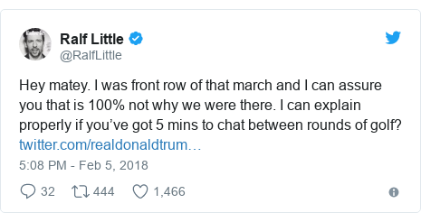Twitter post by @RalfLittle: Hey matey. I was front row of that march and I can assure you that is 100% not why we were there. I can explain properly if you've got 5 mins to chat between rounds of golf?