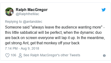 """Twitter post by @RalphtheMac: Someone said """"always leave the audience wanting more"""" - this little sabbatical will be perfect, when the dynamic duo are back on screen everyone will lap it up. In the meantime, get strong Ant, get that monkey off your back"""