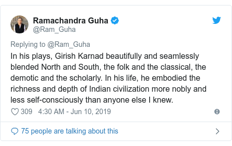 Twitter post by @Ram_Guha: In his plays, Girish Karnad beautifully and seamlessly blended North and South, the folk and the classical, the demotic and the scholarly. In his life, he embodied the richness and depth of Indian civilization more nobly and less self-consciously than anyone else I knew.
