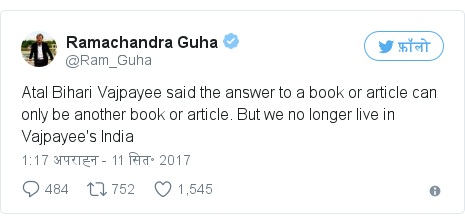 ट्विटर पोस्ट @Ram_Guha: Atal Bihari Vajpayee said the answer to a book or article can only be another book or article. But we no longer live in Vajpayee's India