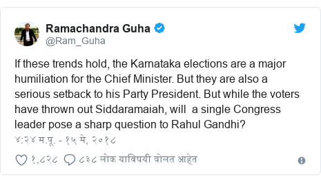 Twitter post by @Ram_Guha: If these trends hold, the Karnataka elections are a major humiliation for the Chief Minister. But they are also a serious setback to his Party President. But while the voters have thrown out Siddaramaiah, will  a single Congress leader pose a sharp question to Rahul Gandhi?