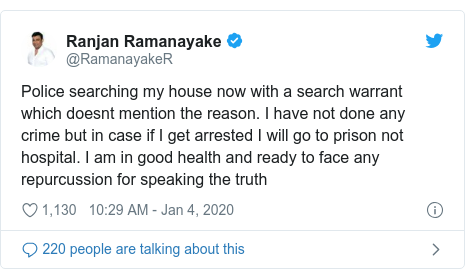 Twitter හි @RamanayakeR කළ පළකිරීම: Police searching my house now with a search warrant which doesnt mention the reason. I have not done any crime but in case if I get arrested I will go to prison not hospital. I am in good health and ready to face any repurcussion for speaking the truth