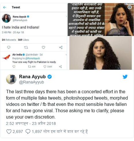 ट्विटर पोस्ट @RanaAyyub: The last three days there has been a concerted effort in the form of multiple fake tweets, photoshopped tweets, morphed videos on twitter / fb that even the most sensible have fallen for and have gone viral. Those asking me to clarify, please use your own discretion.