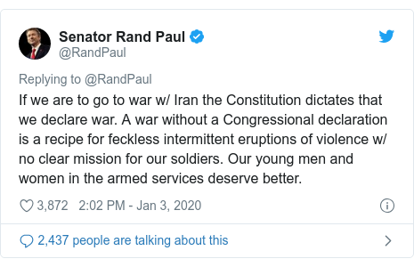 Twitter post by @RandPaul: If we are to go to war w/ Iran the Constitution dictates that we declare war. A war without a Congressional declaration is a recipe for feckless intermittent eruptions of violence w/ no clear mission for our soldiers. Our young men and women in the armed services deserve better.