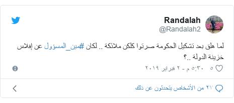 تويتر رسالة بعث بها @Randalah2: لما هلق بعد تشكيل الحكومة صرتوا كلكن ملائكة .. لكان #مين_المسؤول عن إفلاس خزينة الدولة ..؟
