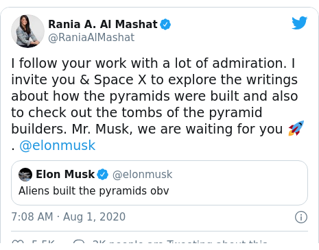 Twitter post by @RaniaAlMashat: I follow your work with a lot of admiration. I invite you & Space X to explore the writings about how the pyramids were built and also to check out the tombs of the pyramid builders. Mr. Musk, we are waiting for you 🚀. @elonmusk