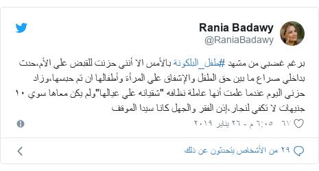 """تويتر رسالة بعث بها @RaniaBadawy: برغم غضبي من مشهد #طفل_البلكونة بالأمس الا أنني حزنت للقبض علي الأم،حدث بداخلي صراع ما بين حق الطفل والإشفاق علي المرأة وأطفالها ان تم حبسها،وزاد حزني اليوم عندما علمت أنها عاملة نظافه """"شقيانه علي عيالها""""ولم يكن معاها سوي ١٠ جنيهات لا تكفي لنجار،إذن الفقر والجهل كانا سيدا الموقف"""