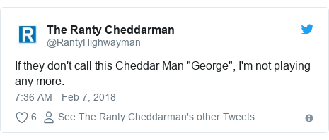 "Twitter post by @RantyHighwayman: If they don't call this Cheddar Man ""George"", I'm not playing any more."