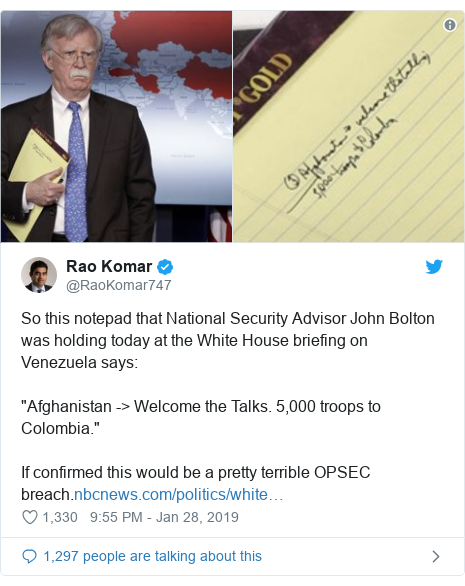 "Twitter post by @RaoKomar747: So this notepad that National Security Advisor John Bolton was holding today at the White House briefing on Venezuela says ""Afghanistan -> Welcome the Talks. 5,000 troops to Colombia.""If confirmed this would be a pretty terrible OPSEC breach."