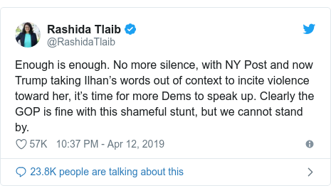 Twitter post by @RashidaTlaib: Enough is enough. No more silence, with NY Post and now Trump taking Ilhan's words out of context to incite violence toward her, it's time for more Dems to speak up. Clearly the GOP is fine with this shameful stunt, but we cannot stand by.