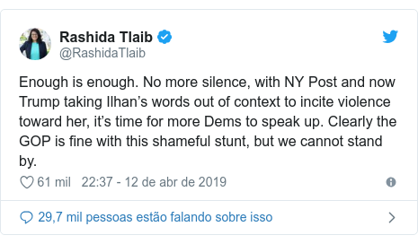 Twitter post de @RashidaTlaib: Enough is enough. No more silence, with NY Post and now Trump taking Ilhan's words out of context to incite violence toward her, it's time for more Dems to speak up. Clearly the GOP is fine with this shameful stunt, but we cannot stand by.