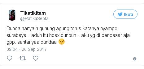 Twitter pesan oleh @RatikaSepta: Bunda nanyain gunung agung terus katanya nyampe surabaya .. aduh itu hoax bunbun .. aku yg di denpasar aja gpp..santai yaa bundaa 😌