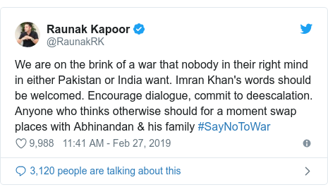 Twitter post by @RaunakRK: We are on the brink of a war that nobody in their right mind in either Pakistan or India want. Imran Khan's words should be welcomed. Encourage dialogue, commit to deescalation. Anyone who thinks otherwise should for a moment swap places with Abhinandan & his family #SayNoToWar