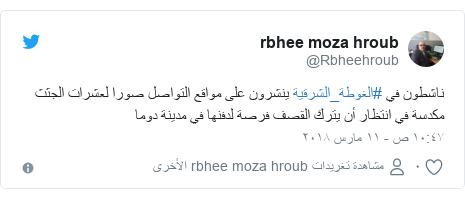 تويتر رسالة بعث بها @Rbheehroub: ناشطون في #الغوطة_الشرقية ينشرون على مواقع التواصل صورا لعشرات الجثث مكدسة في انتظار أن يترك القصف فرصة لدفنها في مدينة دوما